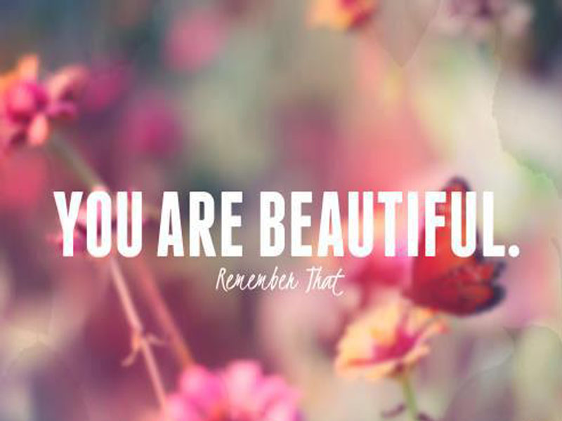 You Are Beautiful! Remember That…