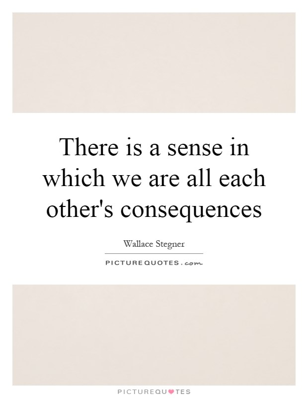 there-is-a-sense-in-which-we-are-all-each-others-consequences-quote-1